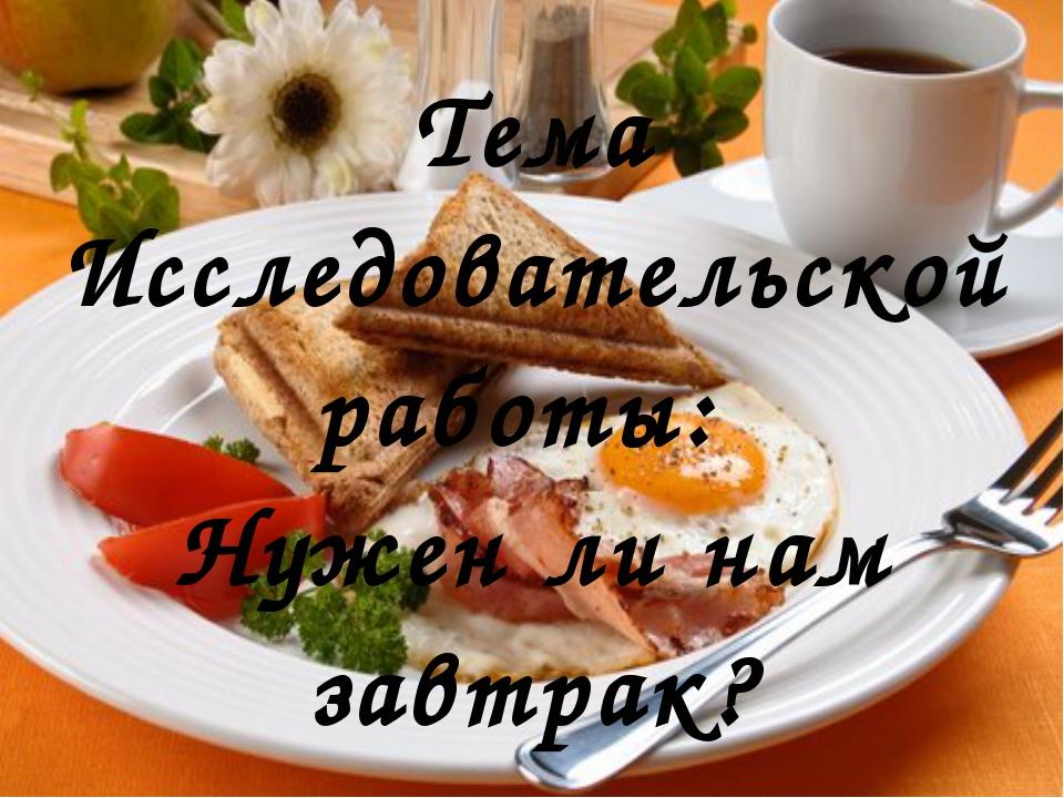 Тема Исследовательской работы: Нужен ли нам завтрак?