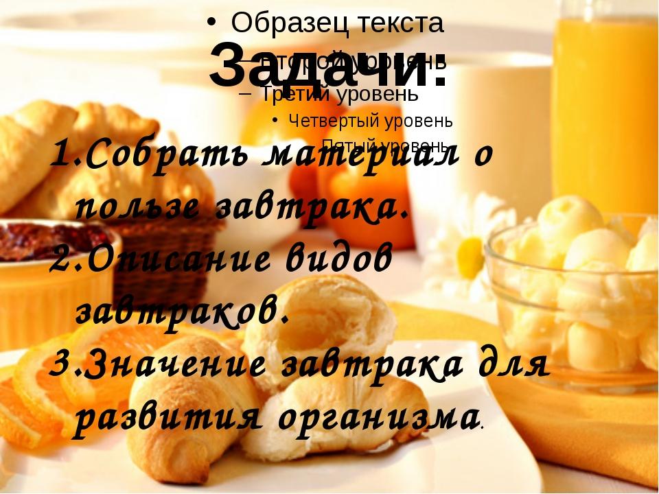 Задачи: Собрать материал о пользе завтрака. Описание видов завтраков. Значени...