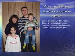 Моя семья самая лучшая и я её очень люблю! Семья – это счастье, любовь и уда