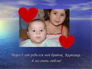 Через 5 лет родился мой братик Кирюшка. Я его очень люблю!