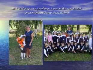 Ходить в школу и узнавать много нового от нашей учительницы Ольги Васильевны