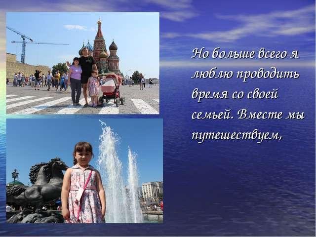Но больше всего я люблю проводить время со своей семьей. Вместе мы путешеств...