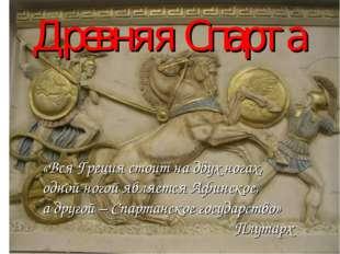 Древняя Спарта «Вся Греция стоит на двух ногах, одной ногой является Афинское