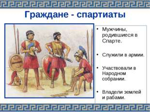 Граждане - спартиаты Мужчины, родившиеся в Спарте. Служили в армии. Участвова