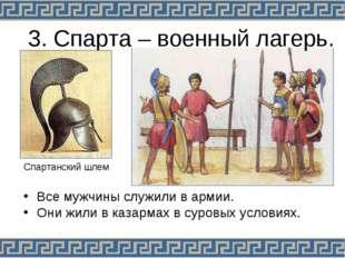 3. Спарта – военный лагерь. Все мужчины служили в армии. Они жили в казармах