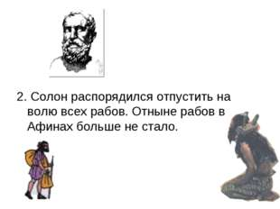 2. Солон распорядился отпустить на волю всех рабов. Отныне рабов в Афинах бо
