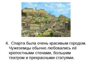 4. Спарта была очень красивым городом. Чужеземцы обычно любовались её крепост