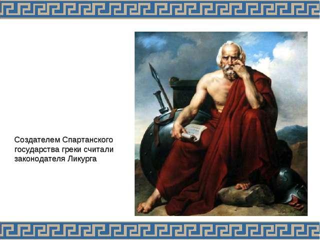 . Создателем Спартанского государства греки считали законодателя Ликурга
