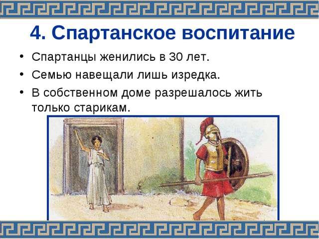 4. Спартанское воспитание Спартанцы женились в 30 лет. Семью навещали лишь из...