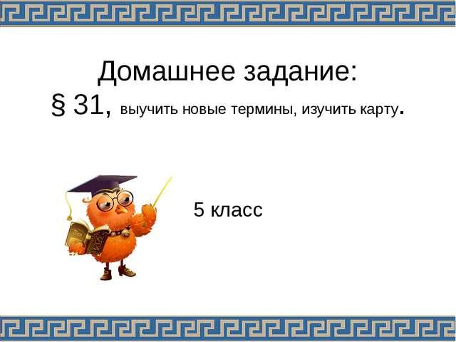 Домашнее задание: § 31, выучить новые термины, изучить карту. 5 класс