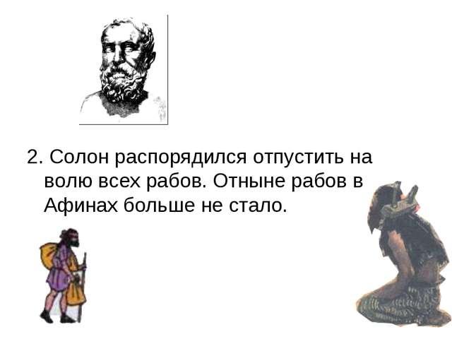 2. Солон распорядился отпустить на волю всех рабов. Отныне рабов в Афинах бо...