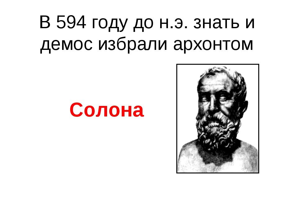 В 594 году до н.э. знать и демос избрали архонтом Солона