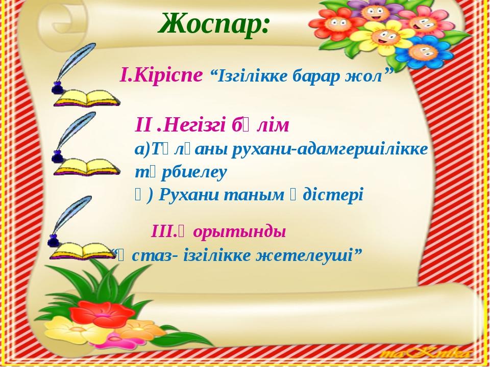 """Жоспар: І.Кіріспе """"Ізгілікке барар жол"""" ІІ .Негізгі бөлім а)Тұлғаны рухани-а..."""