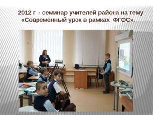 2012 г - семинар учителей района на тему «Современный урок в рамках ФГОС».