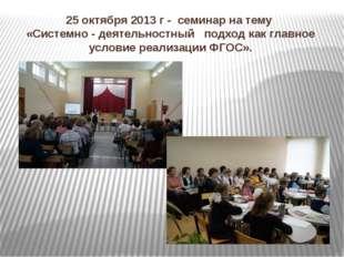 25 октября 2013 г - семинар на тему «Системно - деятельностный подход как гла