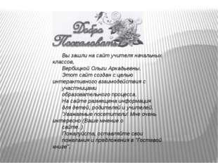 Вы зашли на сайт учителя начальных классов, Вербицкой Ольги Аркадьевны. Этот