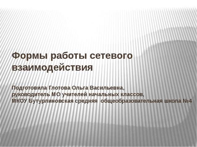Формы работы сетевого взаимодействия Подготовила Глотова Ольга Васильевна, ру...