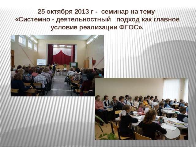 25 октября 2013 г - семинар на тему «Системно - деятельностный подход как гла...