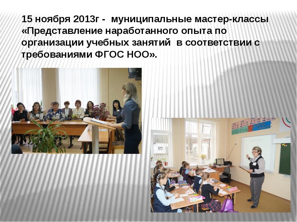 15 ноября 2013г - муниципальные мастер-классы «Представление наработанного оп...