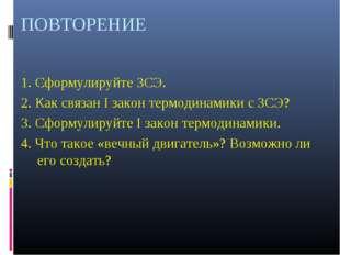 ПОВТОРЕНИЕ 1. Сформулируйте ЗСЭ. 2. Как связан I закон термодинамики с ЗСЭ? 3