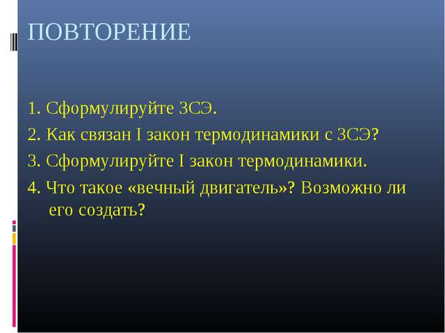 ПОВТОРЕНИЕ 1. Сформулируйте ЗСЭ. 2. Как связан I закон термодинамики с ЗСЭ? 3...