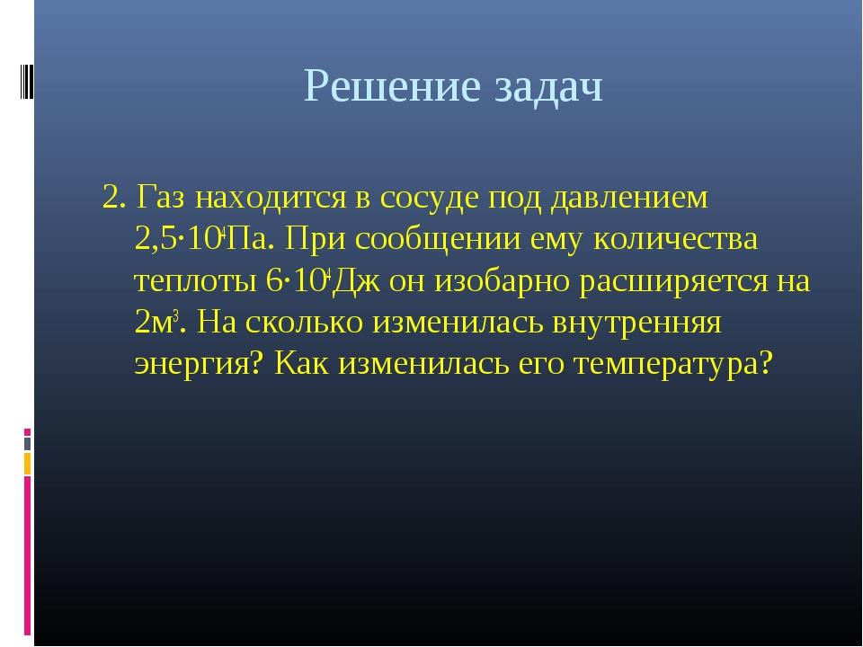Решение задач 2. Газ находится в сосуде под давлением 2,5·104Па. При сообщени...