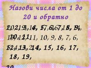Назови числа от 1 до 20 и обратно 1, 2, 3, 4, 5, 6, 7, 8, 9, 10, 11, 12, 13,