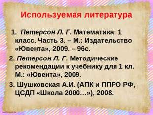Используемая литература 1. Петерсон Л. Г. Математика: 1 класс. Часть 3. – М.: