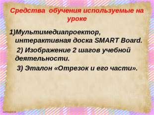 Средства обучения используемые на уроке 1)Мультимедиапроектор, интерактивная