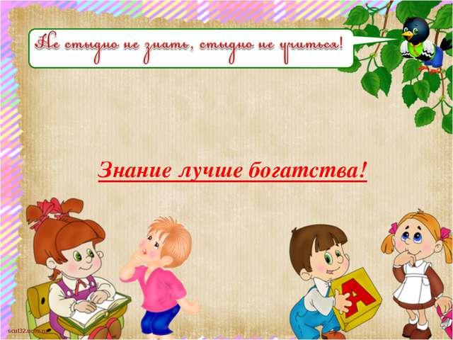 Знание лучше богатства! scul32.ucoz.ru
