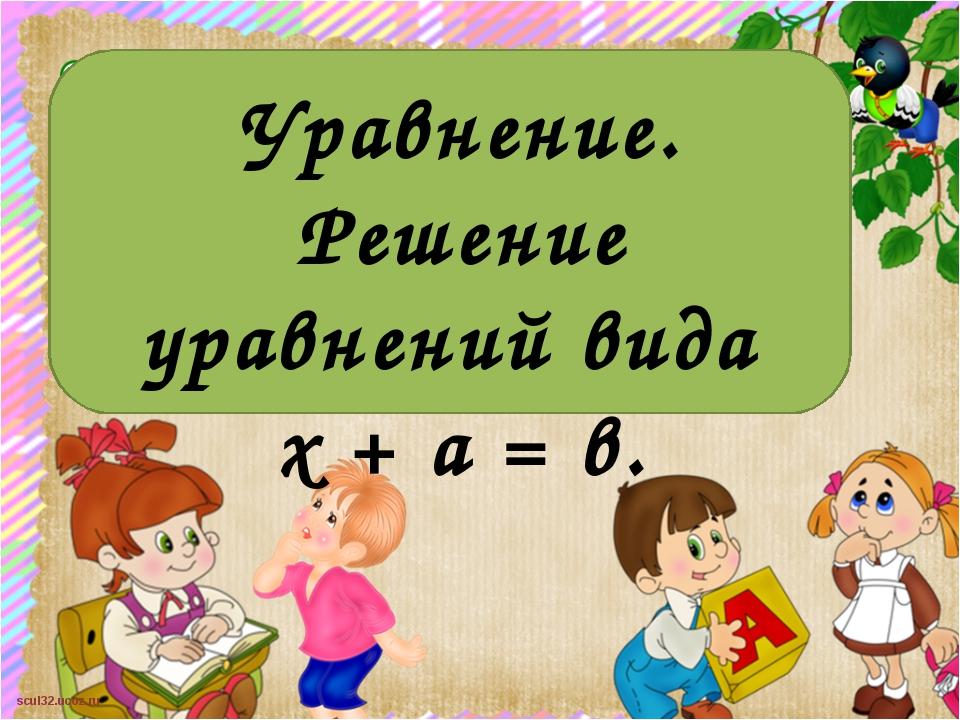 Уравнение. Решение уравнений вида х + а = в. scul32.ucoz.ru