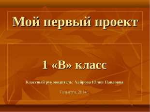 Мой первый проект 1 «В» класс Классный руководитель: Хайрова Юлия Павловна То