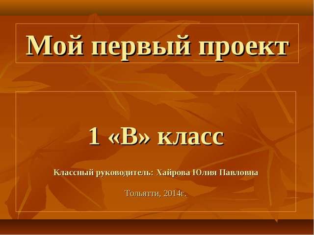 Мой первый проект 1 «В» класс Классный руководитель: Хайрова Юлия Павловна То...