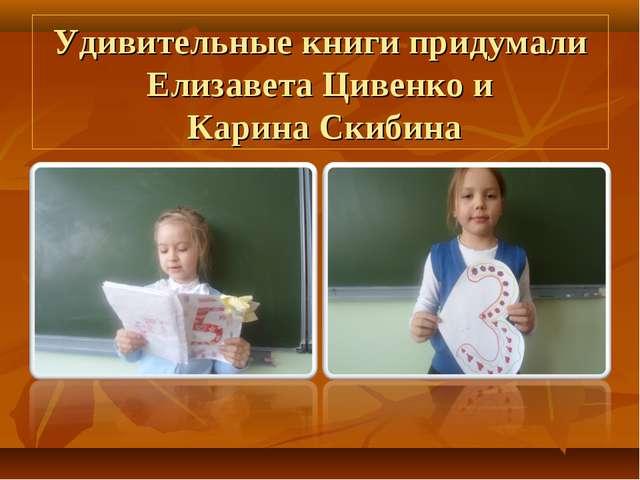 Удивительные книги придумали Елизавета Цивенко и Карина Скибина