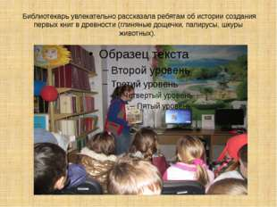 Библиотекарь увлекательно рассказала ребятам об истории создания первых книг