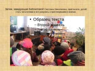 Затем, заведующая библиотекой Светлана Николаевна, пригласила детей стать чит