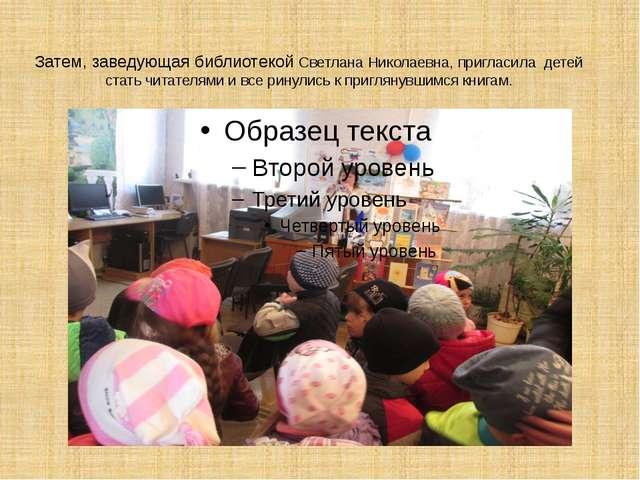 Затем, заведующая библиотекой Светлана Николаевна, пригласила детей стать чит...