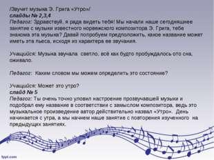 /Звучит музыка Э. Грига «Утро»/ слайды № 2,3,4 Педагог: Здравствуй, я рада ви