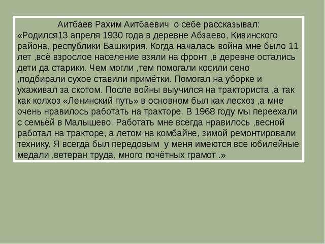 Аитбаев Рахим Аитбаевич о себе рассказывал: «Родился13 апреля 1930 года в дер...