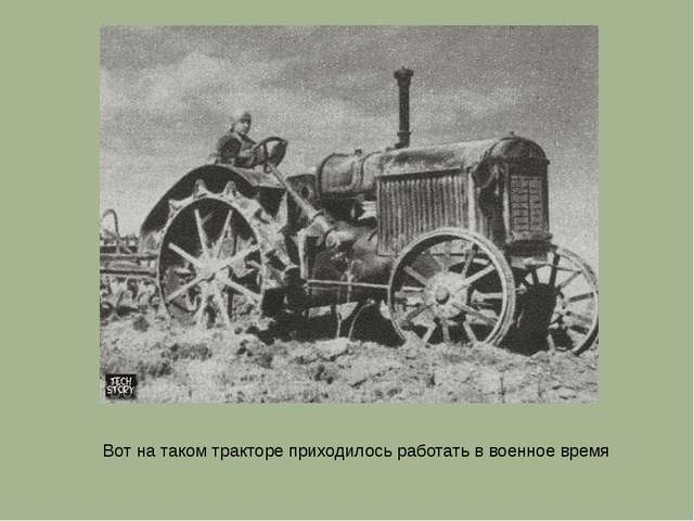 Вот на таком тракторе приходилось работать в военное время