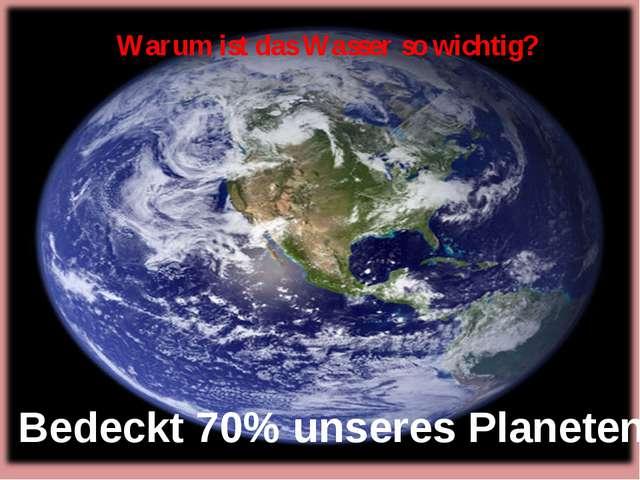Warum ist das Wasser so wichtig? Bedeckt 70% unseres Planeten