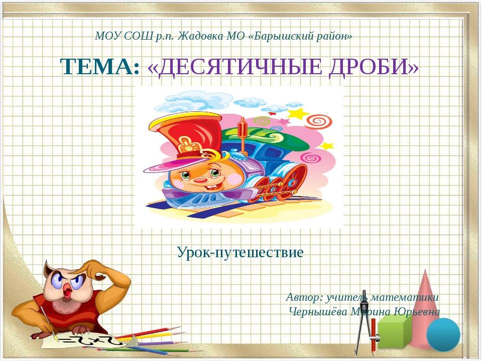 ТЕМА: «ДЕСЯТИЧНЫЕ ДРОБИ» Урок-путешествие Автор: учитель математики Чернышёва...