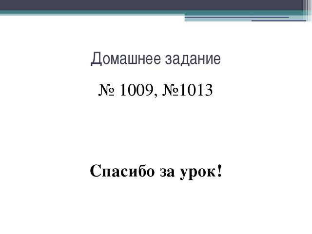 Домашнее задание № 1009, №1013 Спасибо за урок!