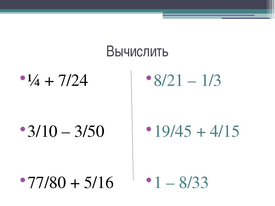 Вычислить ¼ + 7/24 3/10 – 3/50 77/80 + 5/16 8/21 – 1/3 19/45 + 4/15 1 – 8/33
