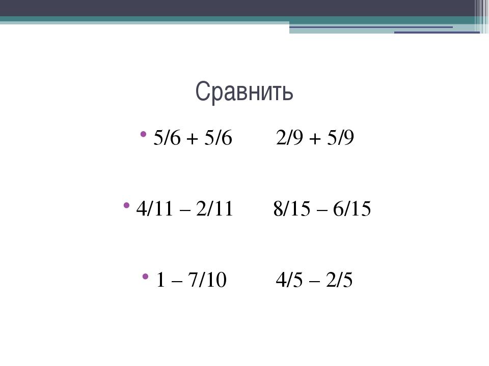 Сравнить 5/6 + 5/6 2/9 + 5/9 4/11 – 2/11 8/15 – 6/15 1 – 7/10 4/5 – 2/5