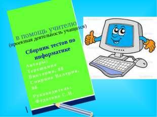 в помощь учителю (проектная деятельность учащихся) Сборник тестов по информа