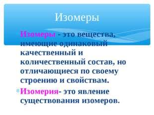 Изомеры - это вещества, имеющие одинаковый качественный и количественный сост