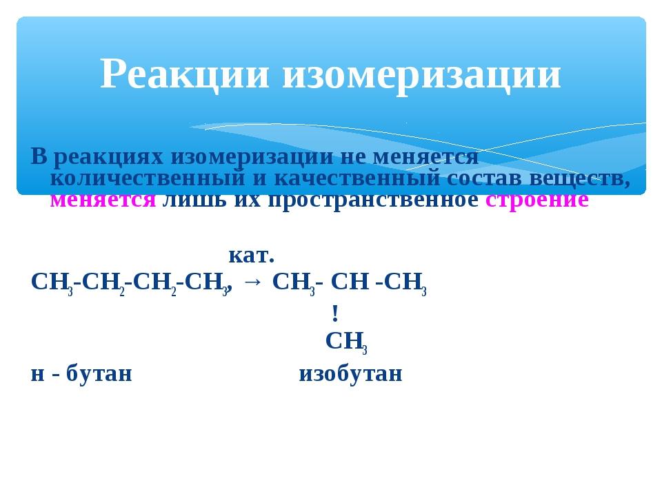 В реакциях изомеризации не меняется количественный и качественный состав веще...