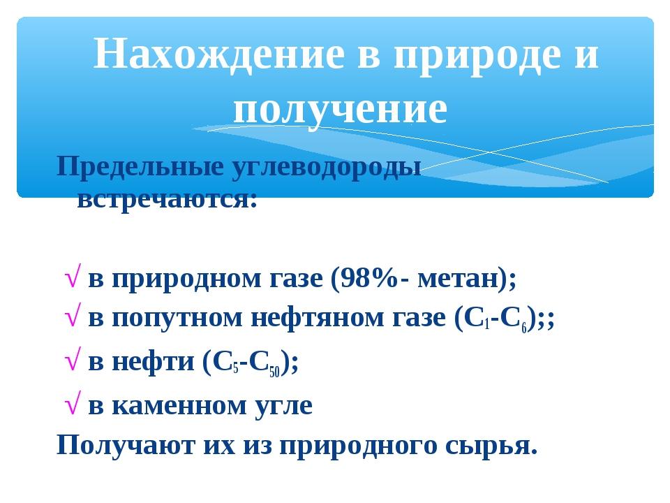 Предельные углеводороды встречаются: √ в природном газе (98%- метан); √ в поп...