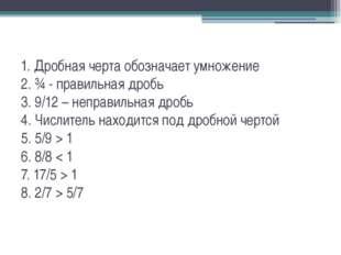 1. Дробная черта обозначает умножение 2. ¾ - правильная дробь 3. 9/12 – непра